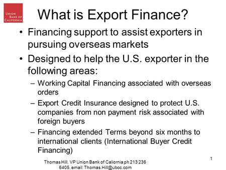 Thomas Hill, VP Union Bank of Caliornia ph 213 236 6405,   1 What is Export Finance? Financing support to assist exporters in.