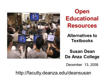 Open Educational Resources Alternatives to Textbooks Susan Dean De Anza College December 13, 2008