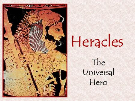 Heracles The Universal Hero. Heracles: The Universal Hero Most popular hero in Greek myth More exploits than a (logical) lifetime can hold Geographically.