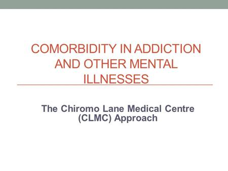 COMORBIDITY IN ADDICTION AND OTHER MENTAL ILLNESSES The Chiromo Lane Medical Centre (CLMC) Approach.