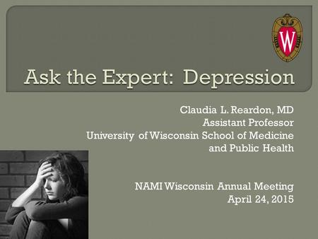 Claudia L. Reardon, MD Assistant Professor University of Wisconsin School of Medicine and Public Health NAMI Wisconsin Annual Meeting April 24, 2015.