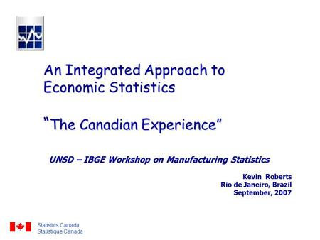 "An Integrated Approach to Economic Statistics "" The Canadian Experience"" UNSD – IBGE Workshop on Manufacturing Statistics Kevin Roberts Rio de Janeiro,"