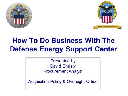 How To Do Business With The Defense Energy Support Center Presented by David Christy Procurement Analyst Acquisition Policy & Oversight Office.