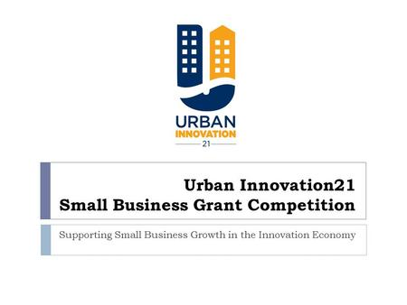 Urban Innovation21 Small Business Grant Competition Supporting Small Business Growth in the Innovation Economy.