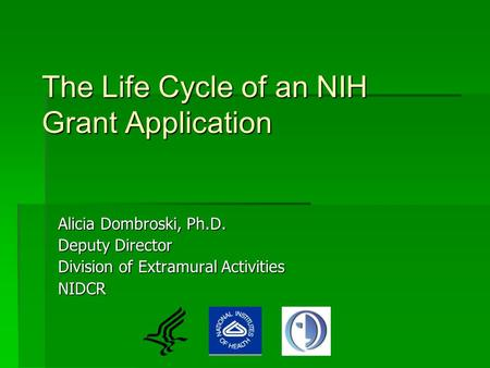 The Life Cycle of an NIH Grant Application Alicia Dombroski, Ph.D. Deputy Director Division of Extramural Activities NIDCR.