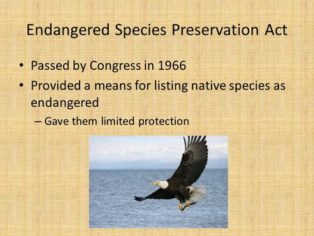 Endangered Species Preservation Act Passed by Congress in 1966 Provided a means for listing native species as endangered – Gave them limited protection.