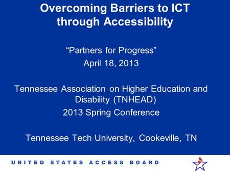 "Overcoming Barriers to ICT through Accessibility ""Partners for Progress"" April 18, 2013 Tennessee Association on Higher Education and Disability (TNHEAD)"
