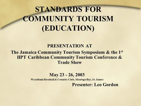 STANDARDS FOR COMMUNITY TOURISM (EDUCATION) PRESENTATION AT The Jamaica Community Tourism Symposium & the 1 st IIPT Caribbean Community Tourism Conference.