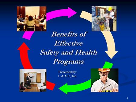 1 Benefits of Effective Safety and Health Programs Presented by: L.A.A.P., Inc.