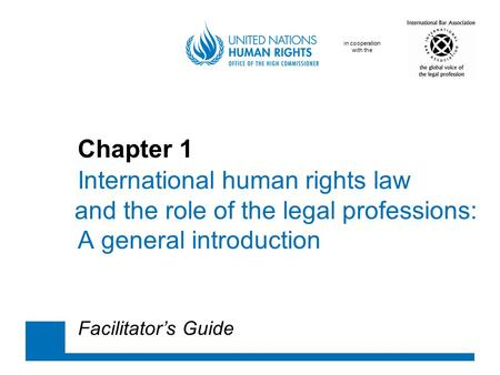 In cooperation with the Chapter 1 International human rights law and the role of the legal professions: A general introduction Facilitator's Guide.