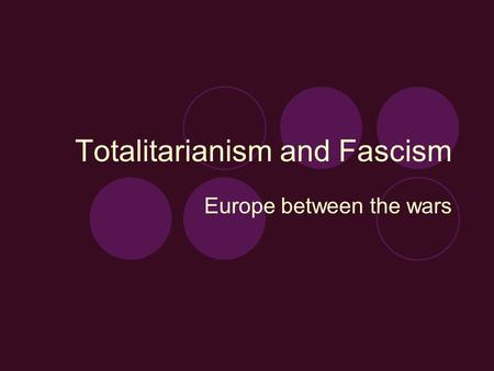 Totalitarianism and Fascism Europe between the wars.