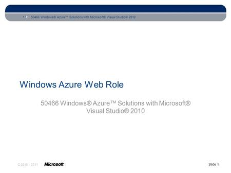 50466 Windows® Azure™ Solutions with Microsoft® Visual Studio® 2010 Slide 1 © 2010 - 2011 Windows Azure Web Role 50466 Windows® Azure™ Solutions with Microsoft®