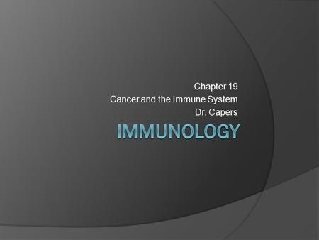 Chapter 19 Cancer and the Immune System Dr. Capers.