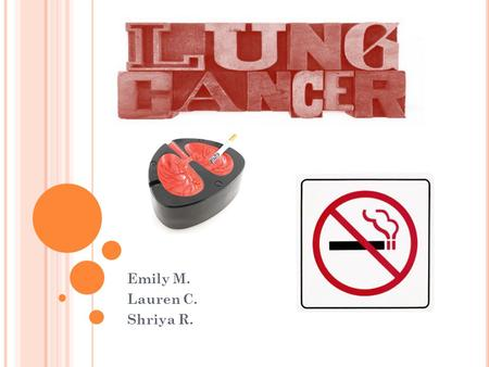 L UNG C ANCER Emily M. Lauren C. Shriya R.. D EFINITION AND O RIGIN Lung Cancer is a cancer that originates in the tissues of the lungs or the cells lining.