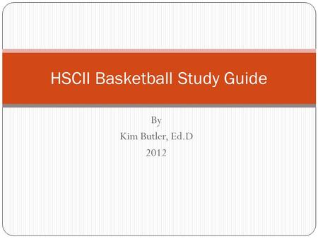 By Kim Butler, Ed.D 2012 HSCII Basketball Study Guide.