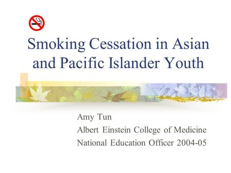 Smoking Cessation in Asian and Pacific Islander Youth Amy Tun Albert Einstein College of Medicine National Education Officer 2004-05.