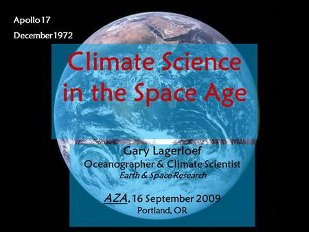 Gary Lagerloef, PhD Science on Tap, 7 April 2009 1 Apollo 17 December 1972 Climate Science in the Space Age Gary Lagerloef Oceanographer & Climate Scientist.