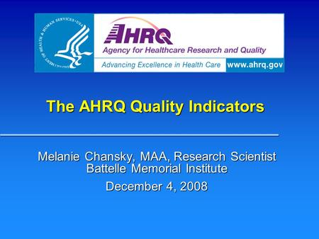 The AHRQ Quality Indicators Melanie Chansky, MAA, Research Scientist Battelle Memorial Institute December 4, 2008.