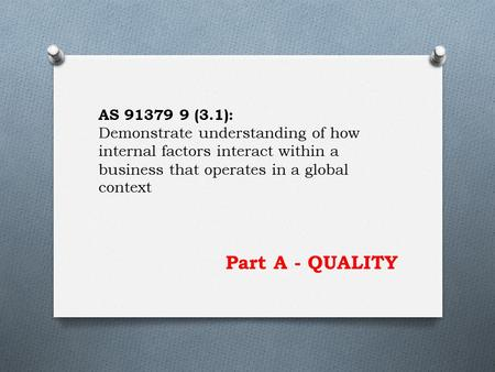 Part A - QUALITY AS 91379 9 (3.1): Demonstrate understanding of how internal factors interact within a business that operates in a global context.