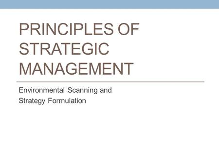 PRINCIPLES OF STRATEGIC MANAGEMENT Environmental Scanning and Strategy Formulation.