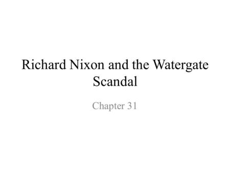 Richard Nixon and the Watergate Scandal Chapter 31.
