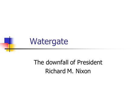 Watergate The downfall of President Richard M. Nixon.