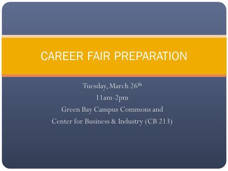 Tuesday, March 26 th 11am-2pm Green Bay Campus Commons and Center for Business & Industry (CB 213) CAREER FAIR PREPARATION.