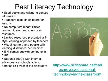 Past Literacy Technology  Used books and writing to convey information  Teachers used chalk board for lessons  No computers meant limited communication.