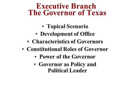 Executive Branch The Governor of Texas Topical Scenario Development of Office Characteristics of Governors Constitutional Roles of Governor Power of the.