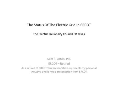 The Status Of The Electric Grid In ERCOT The Electric Reliability Council Of Texas Sam R. Jones, P.E. ERCOT – Retired As a retiree of ERCOT this presentation.