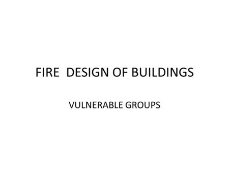 FIRE DESIGN OF BUILDINGS VULNERABLE GROUPS. COMPONENTS OF FIRE building materials unattended stoves Loose electrical connections overloaded electrical.