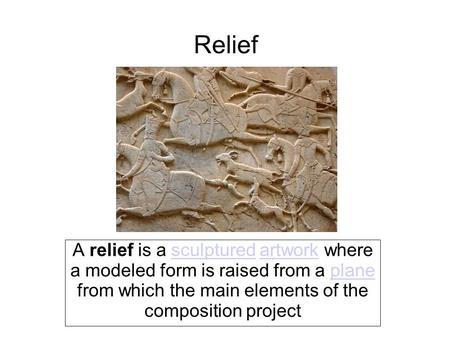Relief A relief is a sculptured artwork where a modeled form is raised from a plane from which the main elements of the composition projectsculpturedartworkplane.