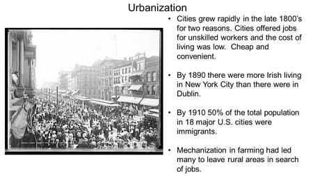Urbanization Cities grew rapidly in the late 1800's for two reasons. Cities offered jobs for unskilled workers and the cost of living was low. Cheap and.