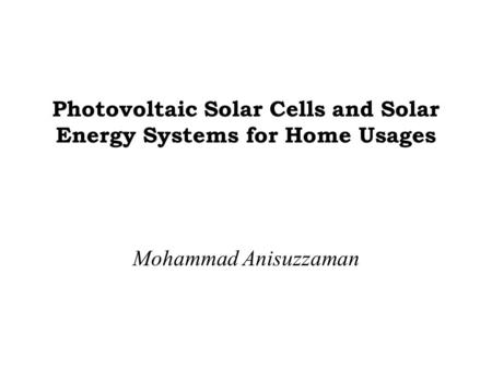Photovoltaic Solar Cells and Solar Energy Systems for Home Usages Mohammad Anisuzzaman.