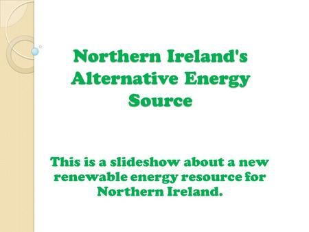 Northern Ireland's Alternative Energy Source This is a slideshow about a new renewable energy resource for Northern Ireland.