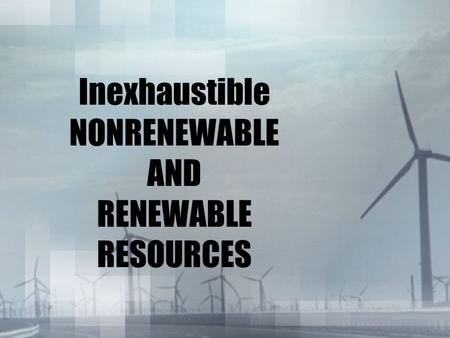 Inexhaustible NONRENEWABLE AND RENEWABLE RESOURCES