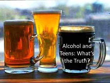 Alcohol and Teens: What's the Truth?. Over the next 3 classes, you are going to have an opportunity to test your knowledge about tobacco, alcohol and.