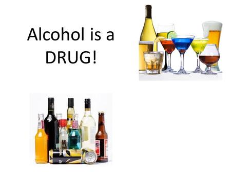 Alcohol is a DRUG!. Why is alcohol considered a drug? Well lets learn what a drug is; It is a chemical or substance that is taken to cause changes in.