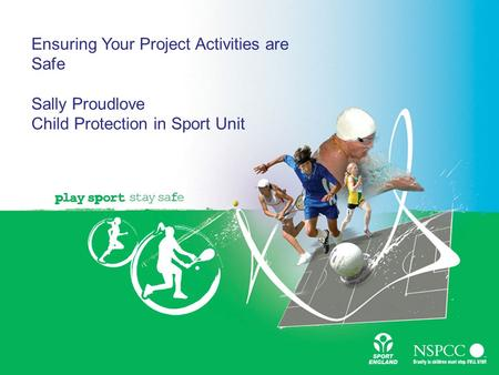 Ensuring Your Project Activities are Safe Sally Proudlove Child Protection in Sport Unit.