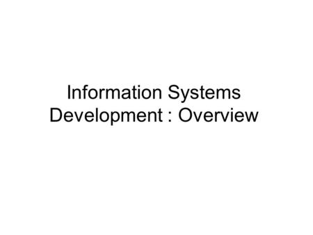 Information Systems Development : Overview. Information systems development practice Concept and role of a systems development methodology Approaches.