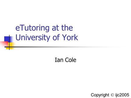 ETutoring at the University of York Ian Cole Copyright © ijc2005.