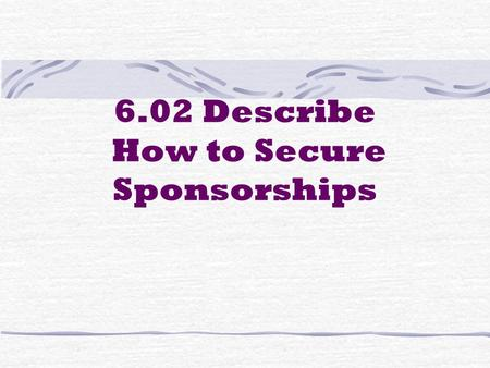 6.02 Describe How to Secure Sponsorships. List the steps in securing sponsors 1. Understand all aspects of the event 2. Locate companies who may be potential.