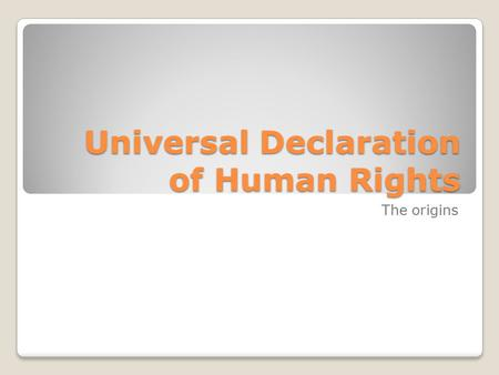 Universal Declaration of Human Rights The origins.