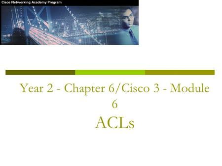 Year 2 - Chapter 6/Cisco 3 - Module 6 ACLs. Objectives  Define and describe the purpose and operation of ACLs  Explain the processes involved in testing.