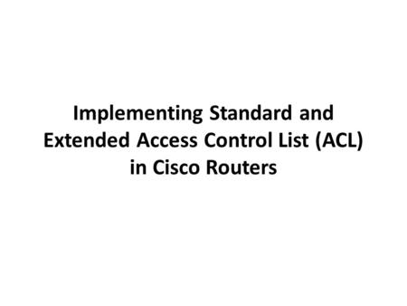 Implementing Standard and Extended Access Control List (ACL) in Cisco Routers.