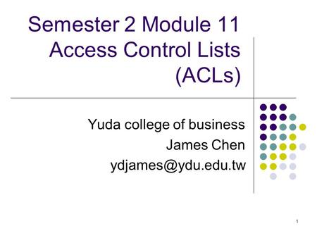 1 Semester 2 Module 11 Access Control Lists (ACLs) Yuda college of business James Chen