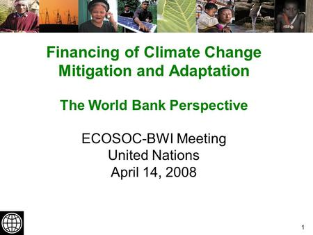 1 Financing of Climate Change Mitigation and Adaptation The World Bank Perspective ECOSOC-BWI Meeting United Nations April 14, 2008.