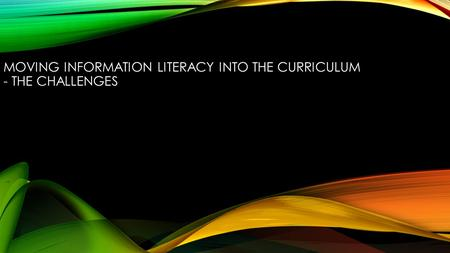 MOVING INFORMATION LITERACY INTO THE CURRICULUM - THE CHALLENGES.