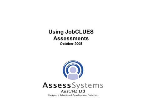 Using JobCLUES Assessments October 2005. Objectives PART I - EDUCATION:  Why use Assessments?  How do Assessments fit into the selection process? —3.