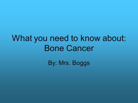 What you need to know about: Bone Cancer By: Mrs. Boggs.